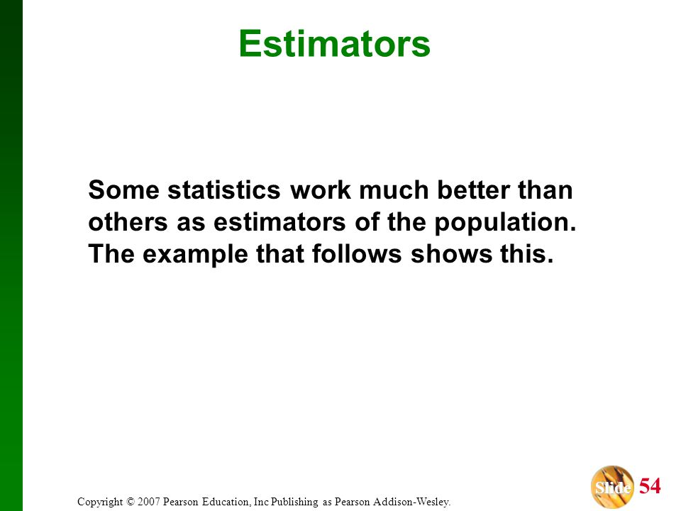 Estimators Some statistics work much better than others as estimators of the population. The example that follows shows this.