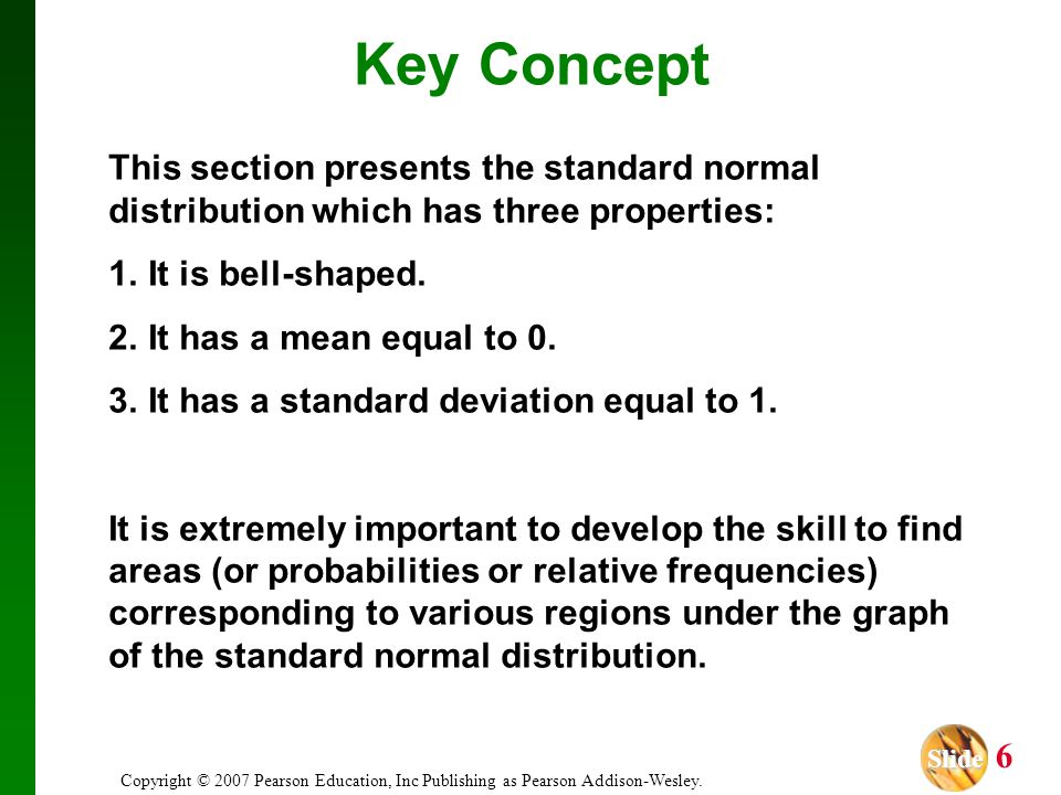 Key Concept This section presents the standard normal distribution which has three properties: It is bell-shaped.