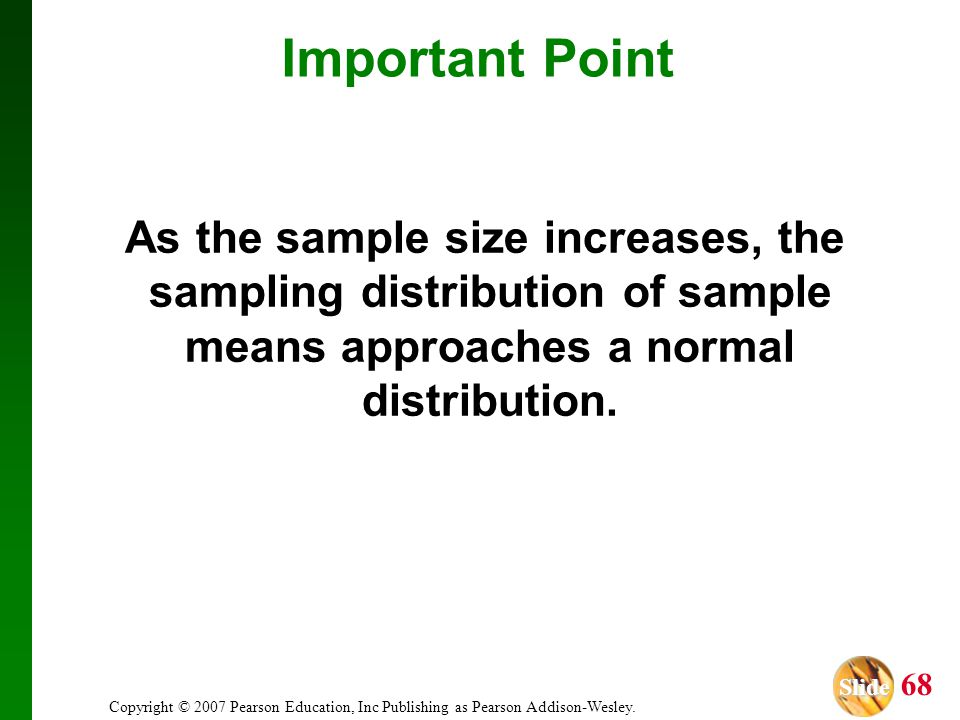 Important Point As the sample size increases, the sampling distribution of sample means approaches a normal distribution.