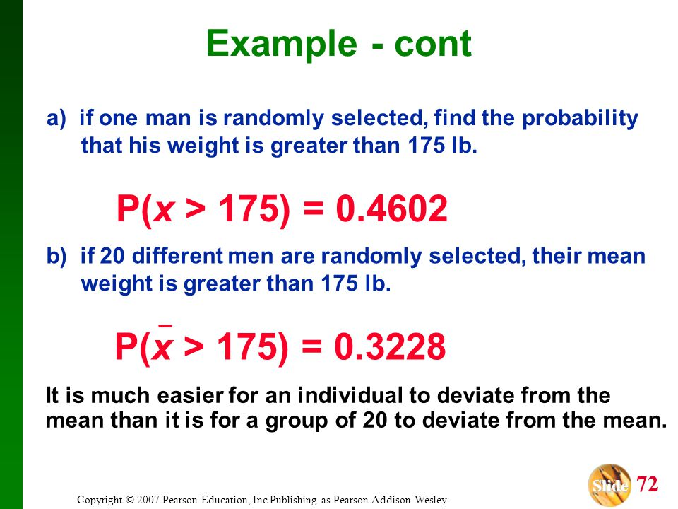 Example - cont a) if one man is randomly selected, find the probability that his weight is greater than 175 lb. P(x > 175) = 0.4602.