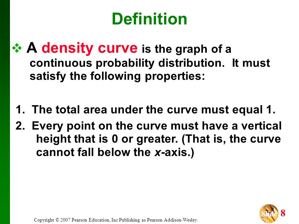 Definition A density curve is the graph of a continuous probability distribution. It must satisfy the following properties: