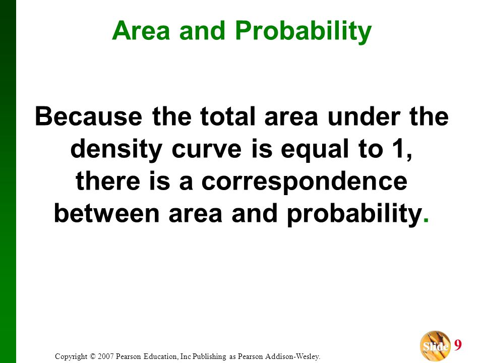 Area and Probability Because the total area under the density curve is equal to 1, there is a correspondence between area and probability.