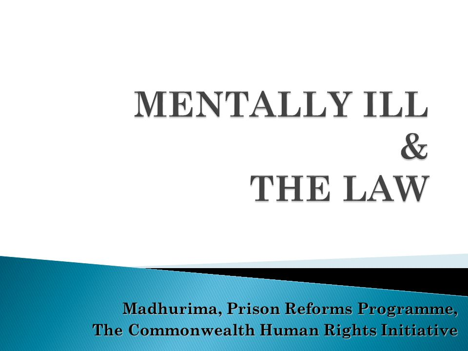 MENTALLY ILL & THE LAW Madhurima, Prison Reforms Programme,