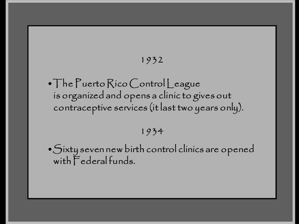 1932 The Puerto Rico Control League. is organized and opens a clinic to gives out. contraceptive services (it last two years only).