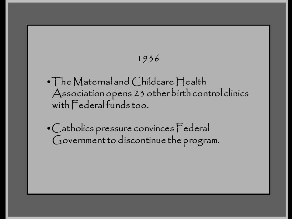 1936 The Maternal and Childcare Health. Association opens 23 other birth control clinics. with Federal funds too.
