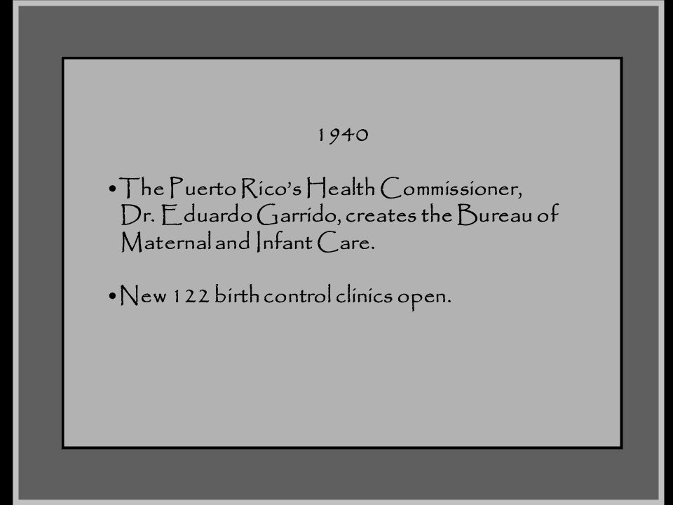 1940 The Puerto Rico's Health Commissioner, Dr. Eduardo Garrido, creates the Bureau of. Maternal and Infant Care.