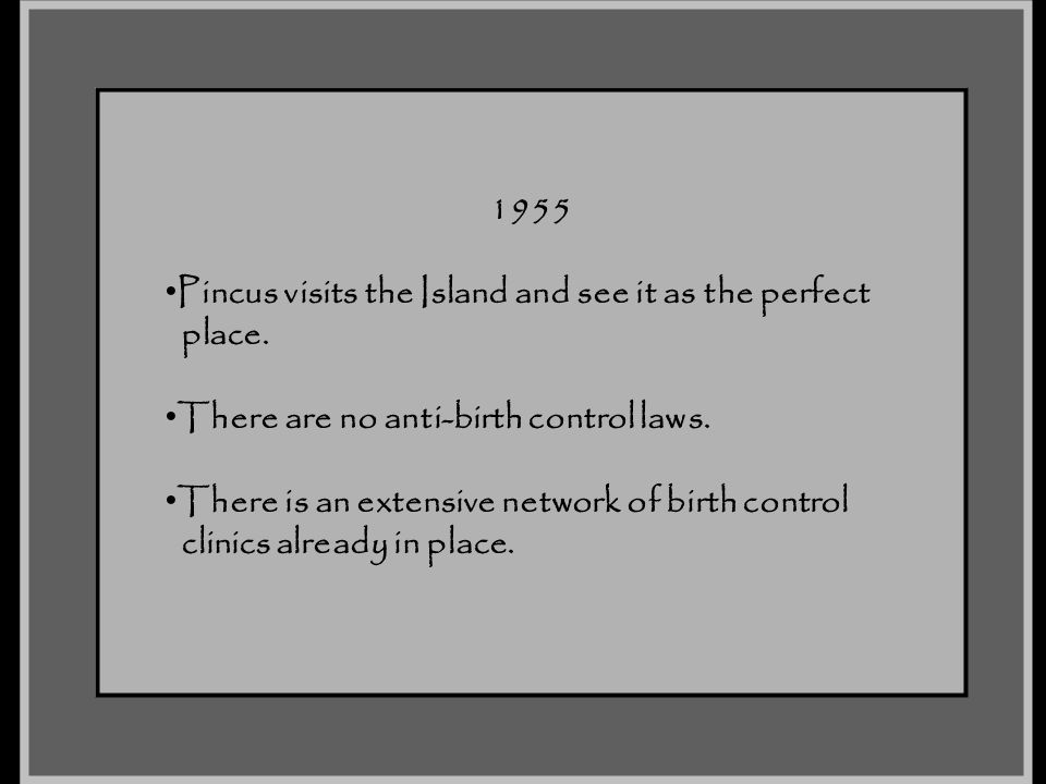 1955 Pincus visits the Island and see it as the perfect. place. There are no anti-birth control laws.