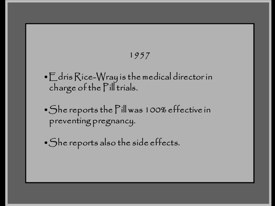 1957 Edris Rice-Wray is the medical director in. charge of the Pill trials. She reports the Pill was 100% effective in.