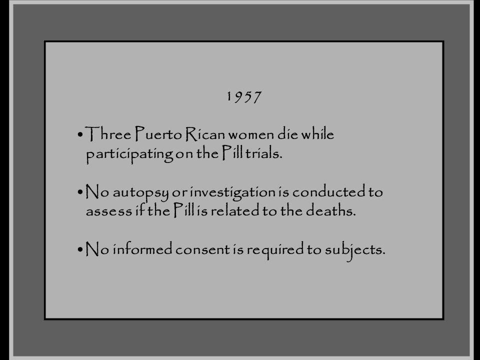 1957 Three Puerto Rican women die while. participating on the Pill trials. No autopsy or investigation is conducted to.