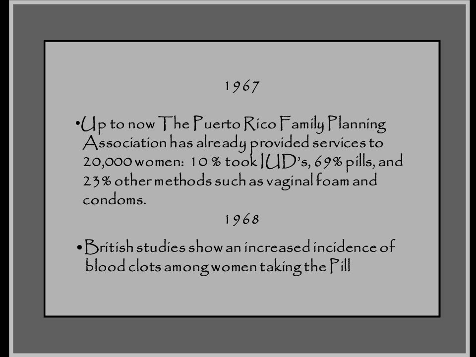 1967 Up to now The Puerto Rico Family Planning. Association has already provided services to. 20,000 women: 10 % took IUD's, 69% pills, and.