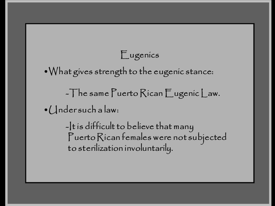 Eugenics What gives strength to the eugenic stance: -The same Puerto Rican Eugenic Law. Under such a law: