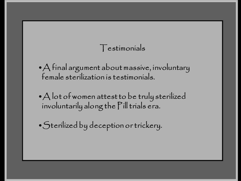 Testimonials A final argument about massive, involuntary. female sterilization is testimonials. A lot of women attest to be truly sterilized.