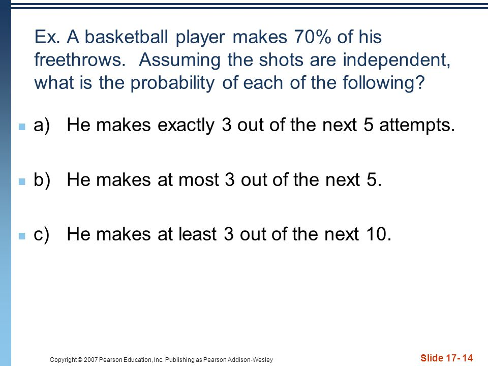Ex. A basketball player makes 70% of his freethrows