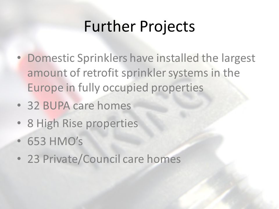 Further Projects Domestic Sprinklers have installed the largest amount of retrofit sprinkler systems in the Europe in fully occupied properties.