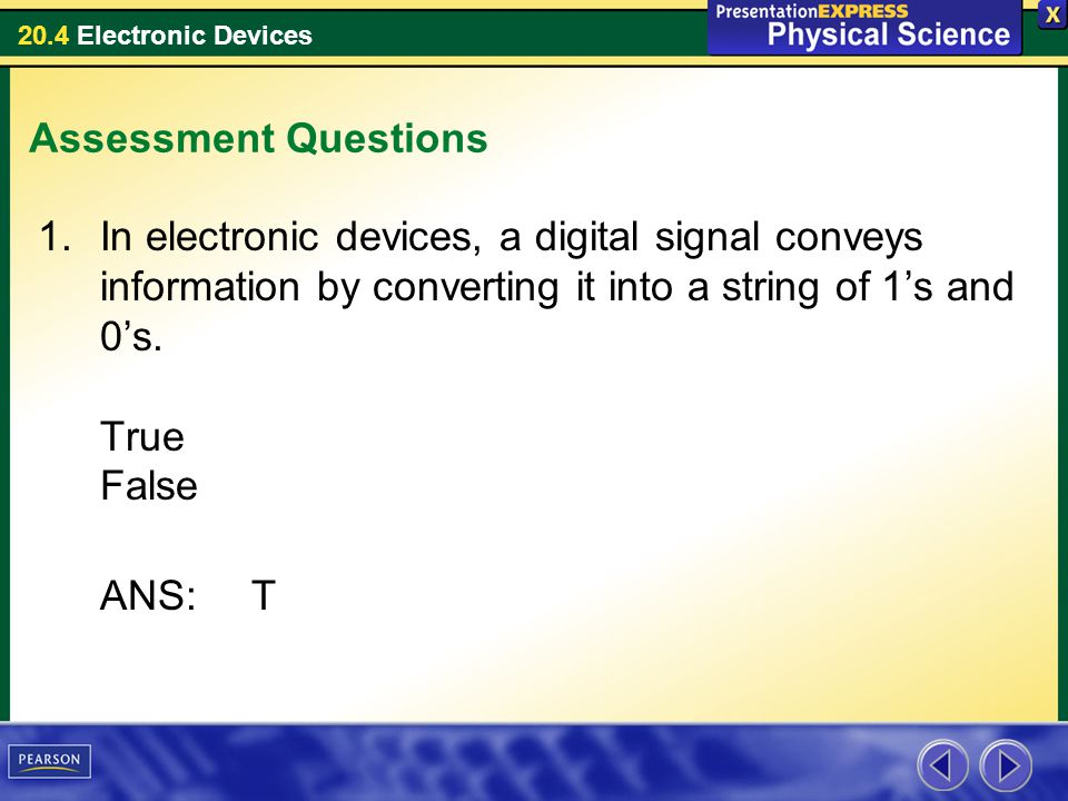 Assessment Questions In electronic devices, a digital signal conveys information by converting it into a string of 1's and 0's. True False.