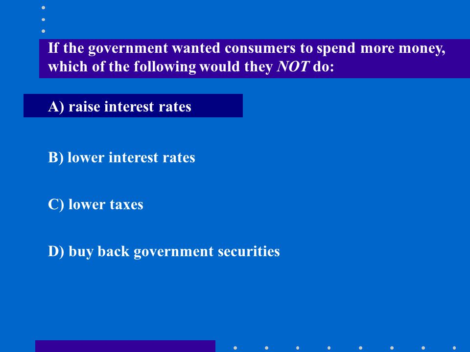 If the government wanted consumers to spend more money, which of the following would they NOT do:
