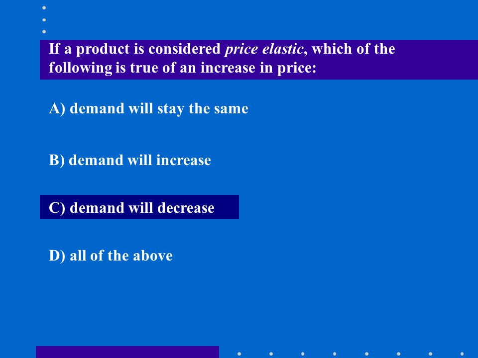 If a product is considered price elastic, which of the following is true of an increase in price: