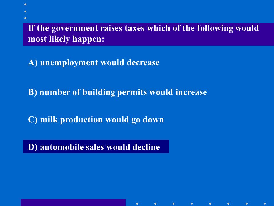 If the government raises taxes which of the following would most likely happen: