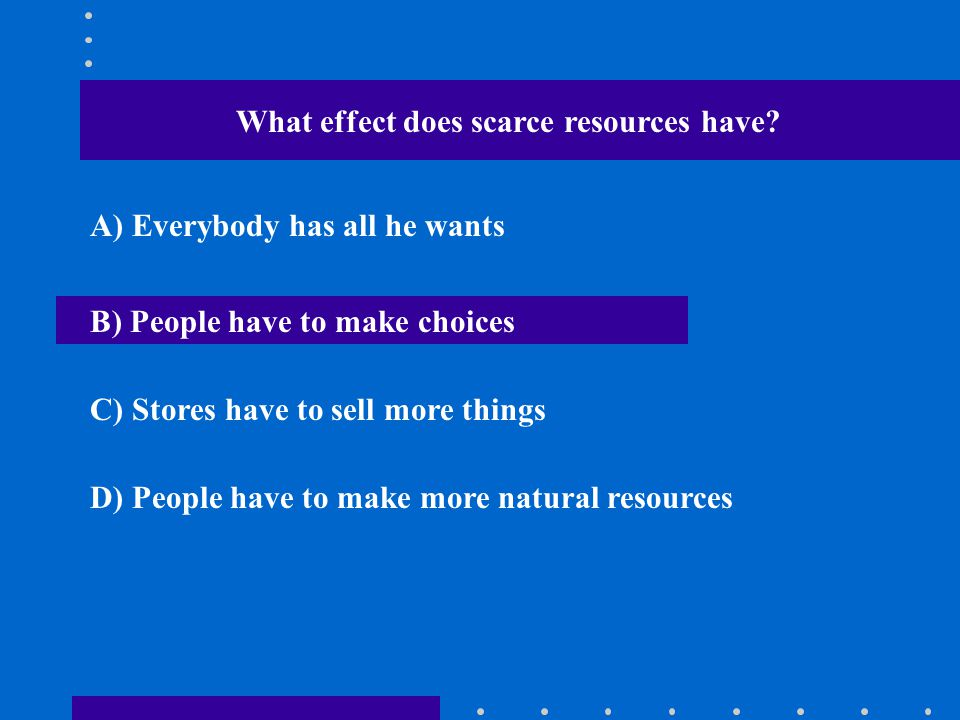 What effect does scarce resources have