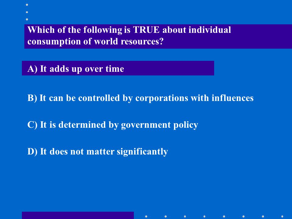 Which of the following is TRUE about individual consumption of world resources