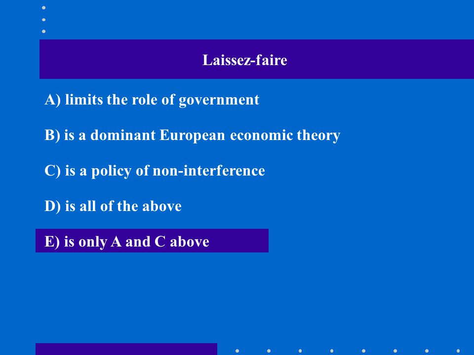 Laissez-faire A) limits the role of government. B) is a dominant European economic theory. C) is a policy of non-interference.