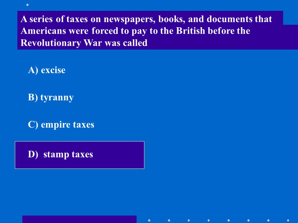 A series of taxes on newspapers, books, and documents that Americans were forced to pay to the British before the Revolutionary War was called