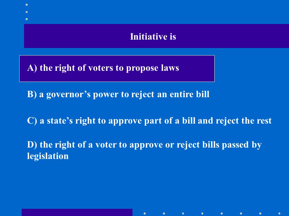 Initiative is A) the right of voters to propose laws. B) a governor's power to reject an entire bill.