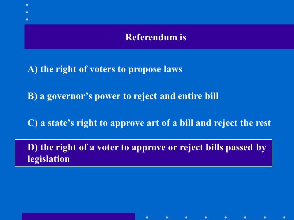 Referendum is A) the right of voters to propose laws. B) a governor's power to reject and entire bill.