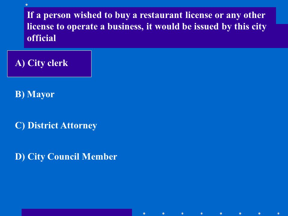 If a person wished to buy a restaurant license or any other license to operate a business, it would be issued by this city official