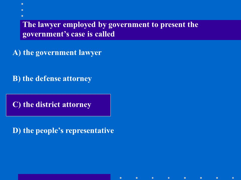The lawyer employed by government to present the government's case is called