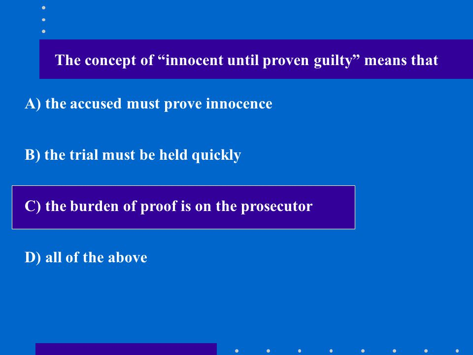 The concept of innocent until proven guilty means that