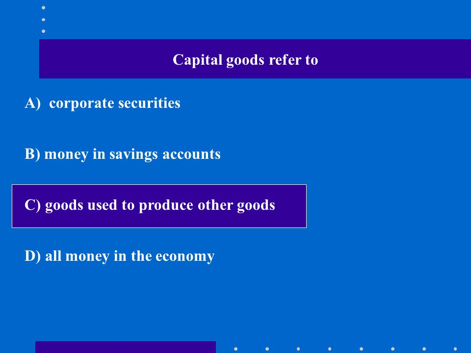 Capital goods refer to A) corporate securities. B) money in savings accounts. C) goods used to produce other goods.