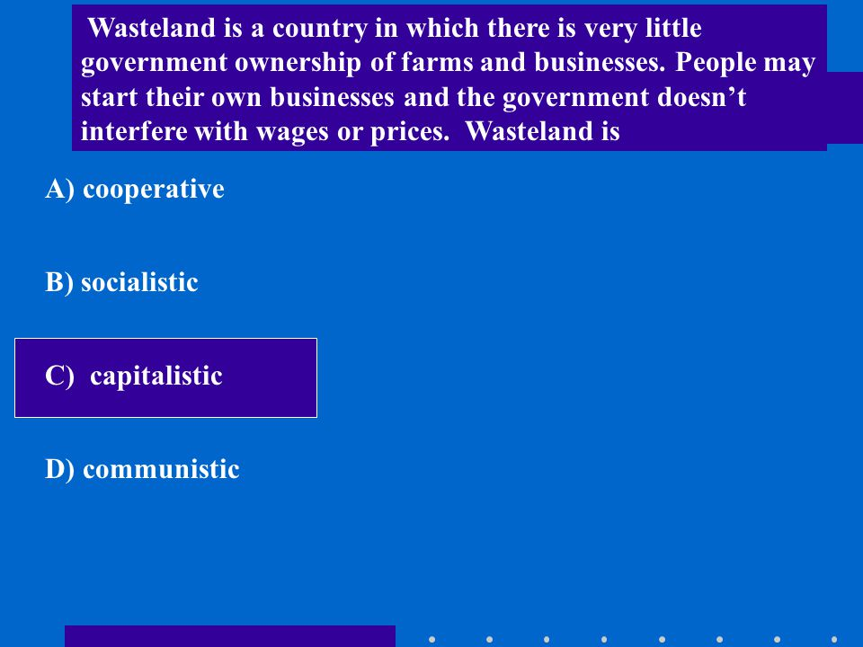 Wasteland is a country in which there is very little government ownership of farms and businesses. People may start their own businesses and the government doesn't interfere with wages or prices. Wasteland is