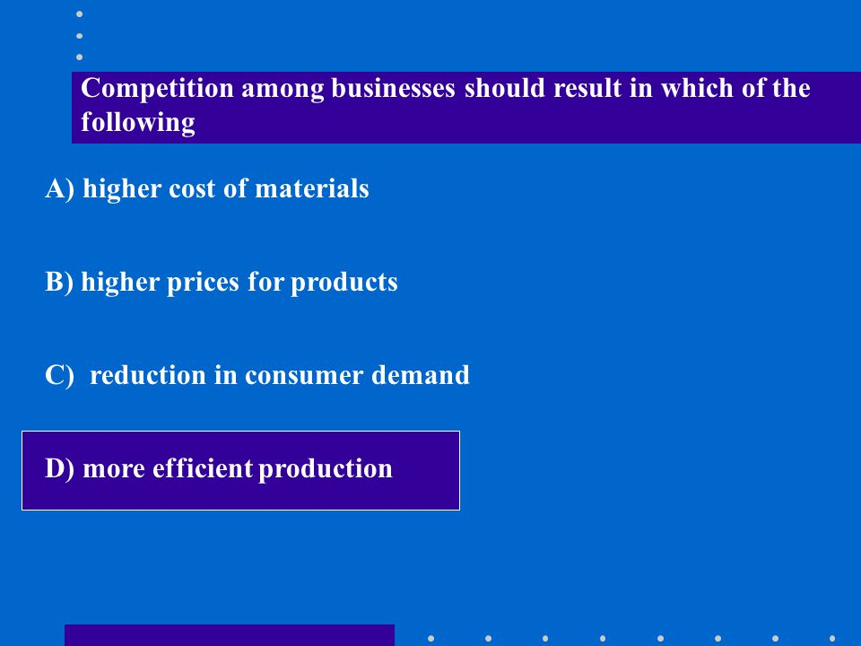 Competition among businesses should result in which of the following