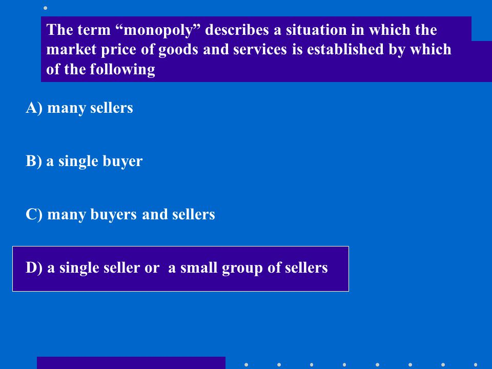 The term monopoly describes a situation in which the market price of goods and services is established by which of the following