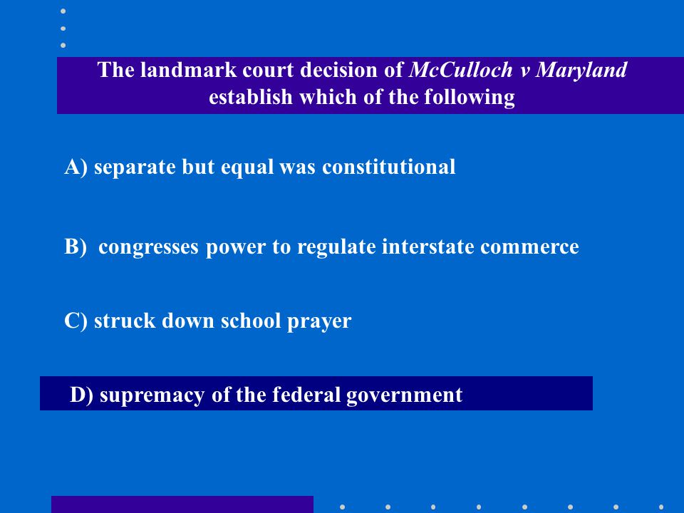 The landmark court decision of McCulloch v Maryland establish which of the following