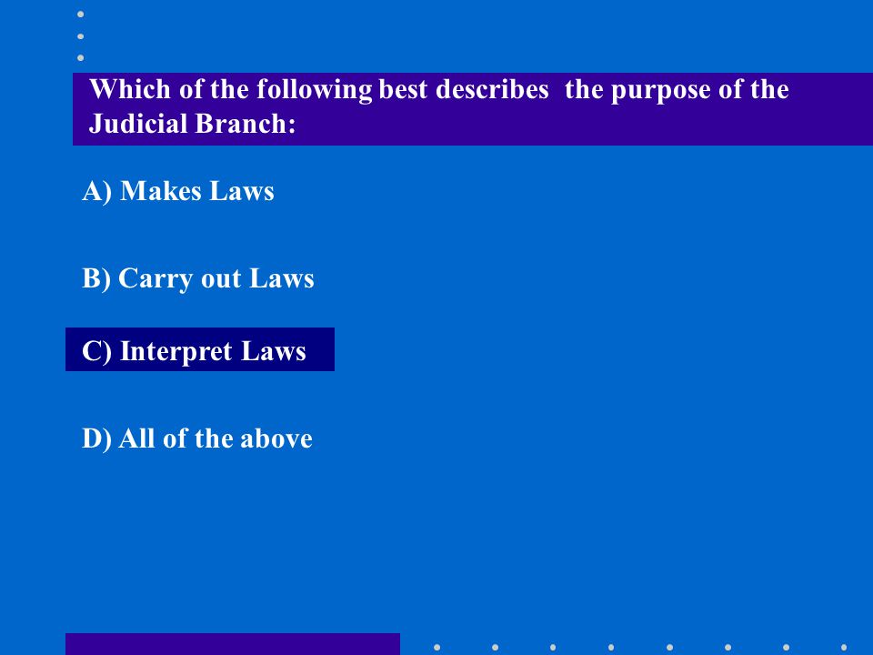 Which of the following best describes the purpose of the Judicial Branch: