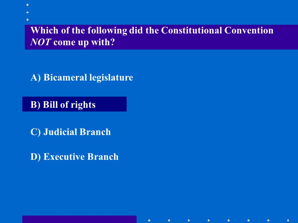 Which of the following did the Constitutional Convention NOT come up with
