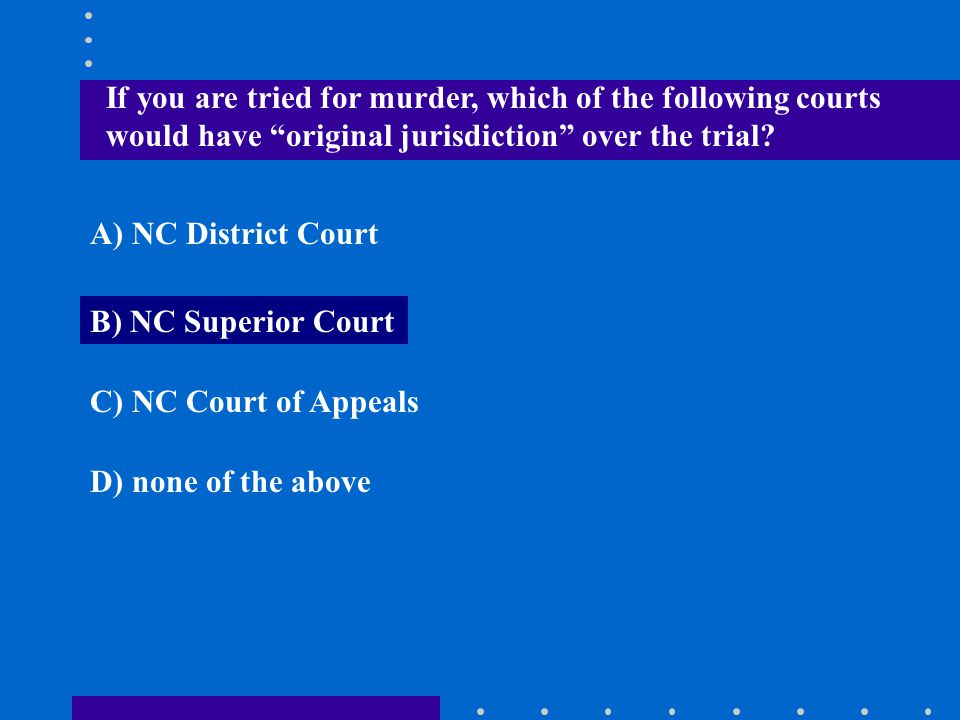 If you are tried for murder, which of the following courts would have original jurisdiction over the trial