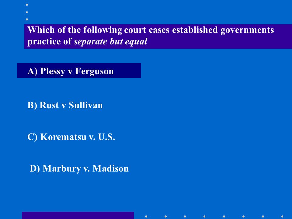 Which of the following court cases established governments practice of separate but equal