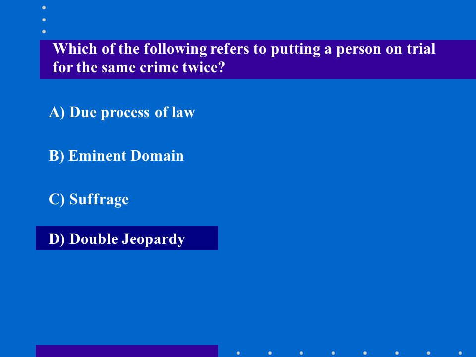 Which of the following refers to putting a person on trial for the same crime twice