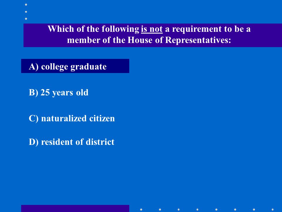 Which of the following is not a requirement to be a member of the House of Representatives:
