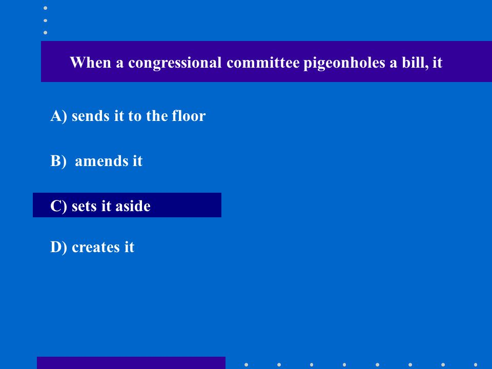 When a congressional committee pigeonholes a bill, it