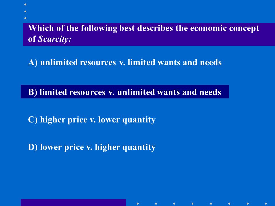 Which of the following best describes the economic concept of Scarcity:
