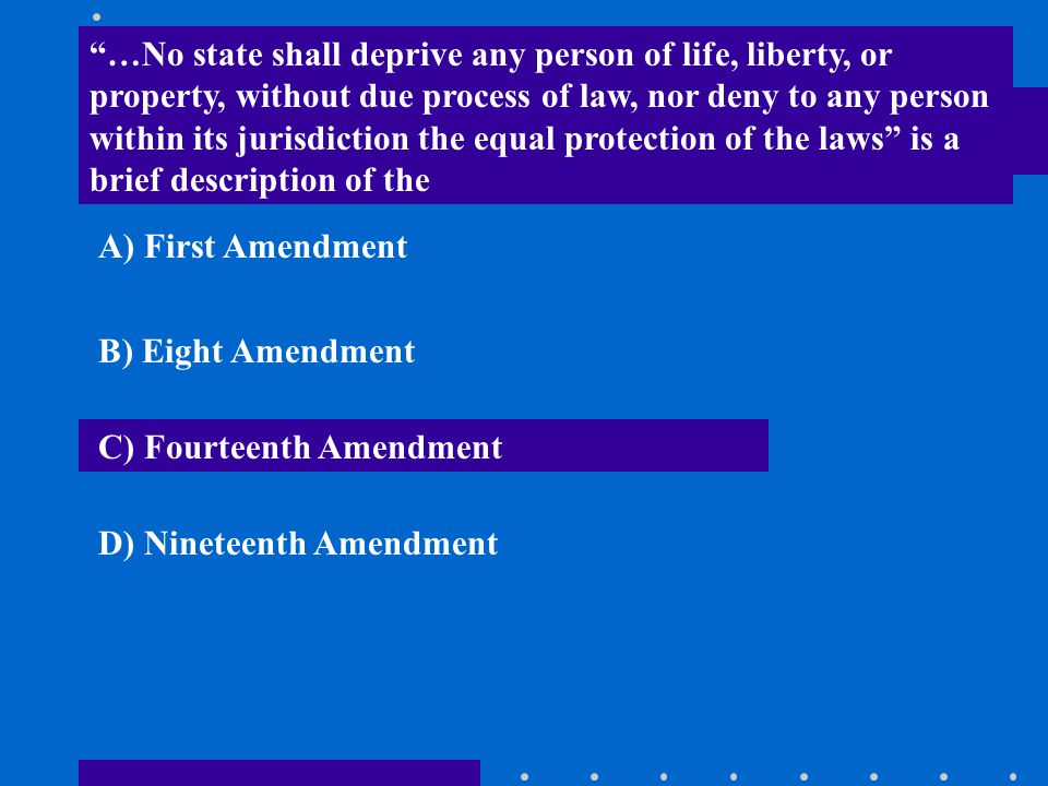…No state shall deprive any person of life, liberty, or property, without due process of law, nor deny to any person within its jurisdiction the equal protection of the laws is a brief description of the
