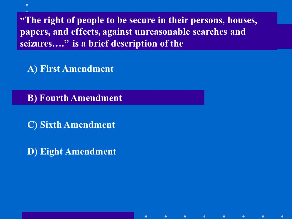 The right of people to be secure in their persons, houses, papers, and effects, against unreasonable searches and seizures…. is a brief description of the