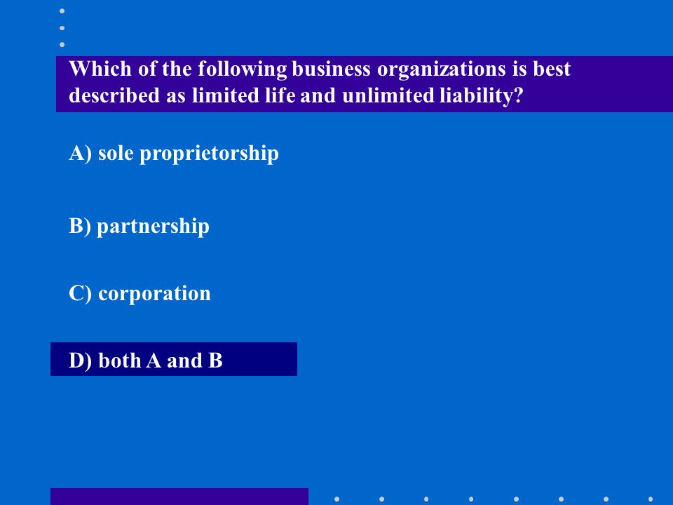 Which of the following business organizations is best described as limited life and unlimited liability