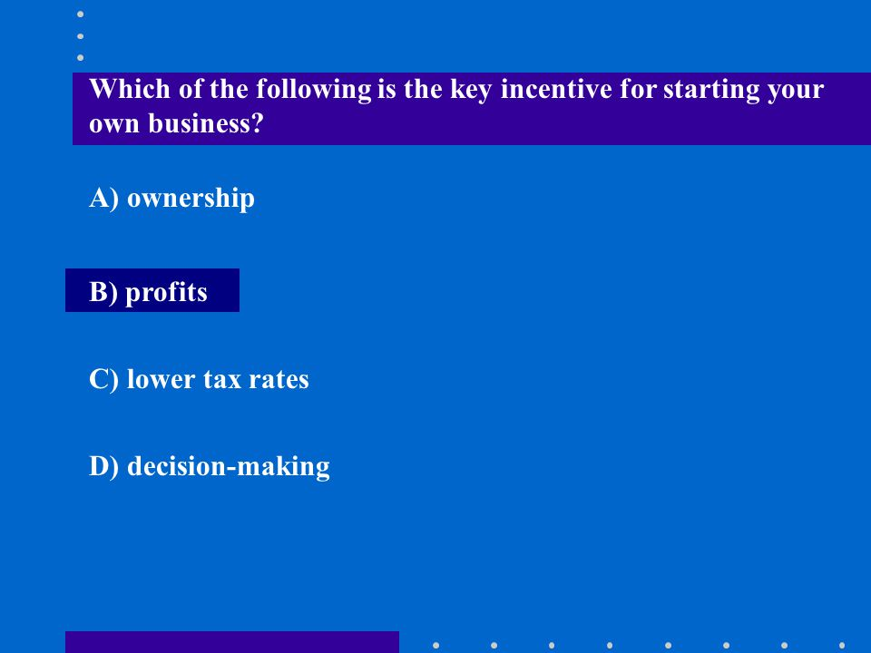 Which of the following is the key incentive for starting your own business