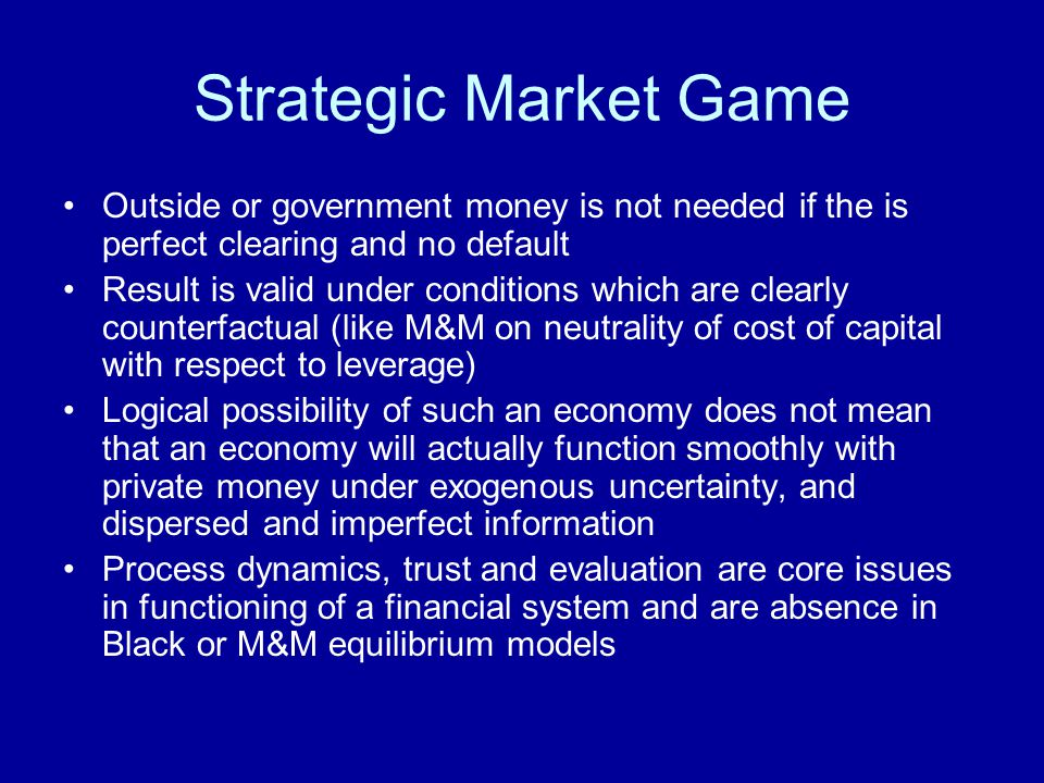 Strategic Market Game Outside or government money is not needed if the is perfect clearing and no default.