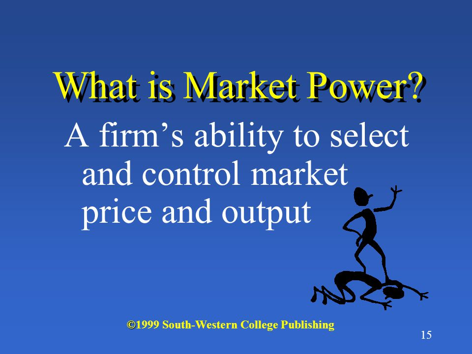 What is Market Power. A firm's ability to select and control market price and output.